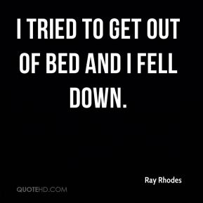 I tried to get out of bed and I fell down.