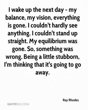 I wake up the next day - my balance, my vision, everything is gone. I couldn't hardly see anything. I couldn't stand up straight. My equilibrium was gone. So, something was wrong. Being a little stubborn, I'm thinking that it's going to go away.