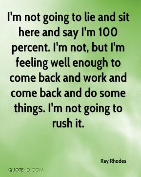 I'm not going to lie and sit here and say I'm 100 percent. I'm not, but I'm feeling well enough to come back and work and come back and do some things. I'm not going to rush it.
