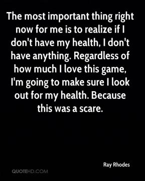 The most important thing right now for me is to realize if I don't have my health, I don't have anything. Regardless of how much I love this game, I'm going to make sure I look out for my health. Because this was a scare.