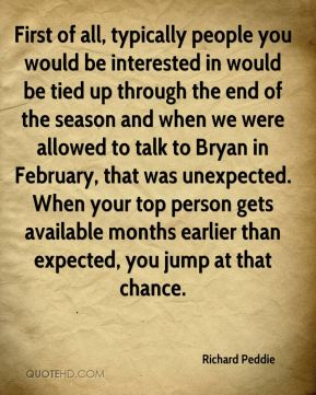 First of all, typically people you would be interested in would be tied up through the end of the season and when we were allowed to talk to Bryan in February, that was unexpected. When your top person gets available months earlier than expected, you jump at that chance.