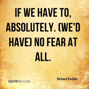 Richard Peddie  - If we have to, absolutely. (We'd have) no fear at all.