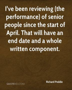 Richard Peddie  - I've been reviewing (the performance) of senior people since the start of April. That will have an end date and a whole written component.