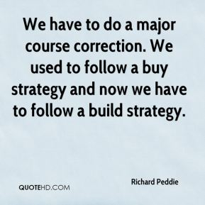We have to do a major course correction. We used to follow a buy strategy and now we have to follow a build strategy.