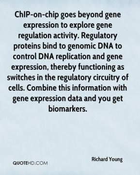 Richard Young  - ChIP-on-chip goes beyond gene expression to explore gene regulation activity. Regulatory proteins bind to genomic DNA to control DNA replication and gene expression, thereby functioning as switches in the regulatory circuitry of cells. Combine this information with gene expression data and you get biomarkers.