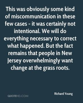 Richard Young  - This was obviously some kind of miscommunication in these few cases - it was certainly not intentional. We will do everything necessary to correct what happened. But the fact remains that people in New Jersey overwhelmingly want change at the grass roots.