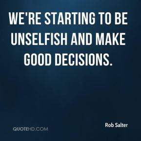 Rob Salter  - We're starting to be unselfish and make good decisions.