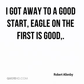 I got away to a good start, eagle on the first is good.