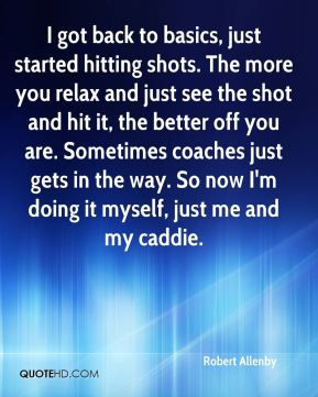 I got back to basics, just started hitting shots. The more you relax and just see the shot and hit it, the better off you are. Sometimes coaches just gets in the way. So now I'm doing it myself, just me and my caddie.
