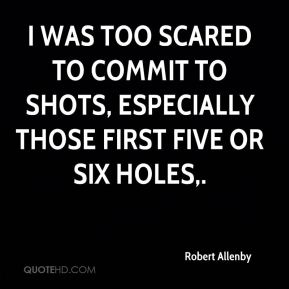 I was too scared to commit to shots, especially those first five or six holes.