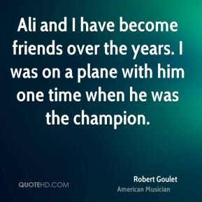 Robert Goulet - Ali and I have become friends over the years. I was on a plane with him one time when he was the champion.
