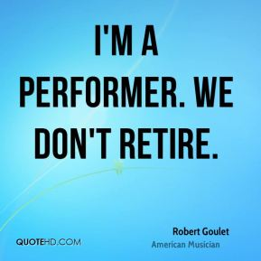 Robert Goulet - I'm a performer. We don't retire.