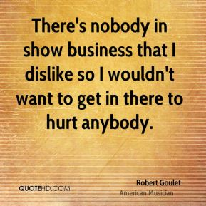 Robert Goulet - There's nobody in show business that I dislike so I wouldn't want to get in there to hurt anybody.