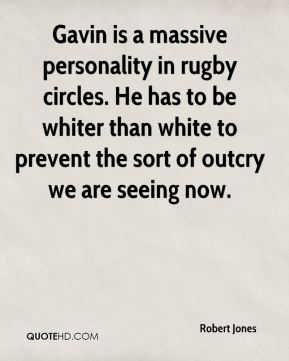 Robert Jones  - Gavin is a massive personality in rugby circles. He has to be whiter than white to prevent the sort of outcry we are seeing now.