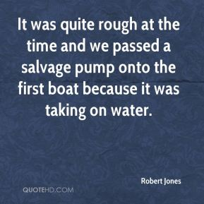 Robert Jones  - It was quite rough at the time and we passed a salvage pump onto the first boat because it was taking on water.