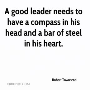 A good leader needs to have a compass in his head and a bar of steel in his heart.