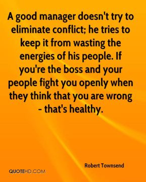 A good manager doesn't try to eliminate conflict; he tries to keep it from wasting the energies of his people. If you're the boss and your people fight you openly when they think that you are wrong - that's healthy.
