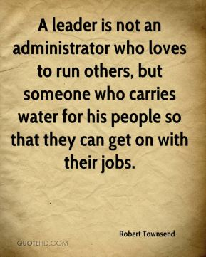 Robert Townsend  - A leader is not an administrator who loves to run others, but someone who carries water for his people so that they can get on with their jobs.