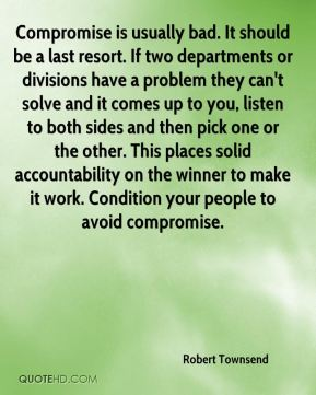 Compromise is usually bad. It should be a last resort. If two departments or divisions have a problem they can't solve and it comes up to you, listen to both sides and then pick one or the other. This places solid accountability on the winner to make it work. Condition your people to avoid compromise.