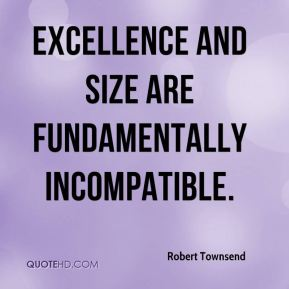 Robert Townsend  - Excellence and size are fundamentally incompatible.