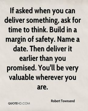 Robert Townsend  - If asked when you can deliver something, ask for time to think. Build in a margin of safety. Name a date. Then deliver it earlier than you promised. You'll be very valuable wherever you are.