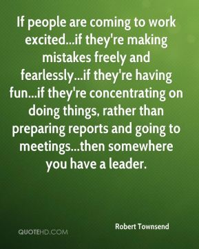 Robert Townsend  - If people are coming to work excited...if they're making mistakes freely and fearlessly...if they're having fun...if they're concentrating on doing things, rather than preparing reports and going to meetings...then somewhere you have a leader.