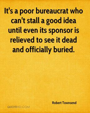 It's a poor bureaucrat who can't stall a good idea until even its sponsor is relieved to see it dead and officially buried.