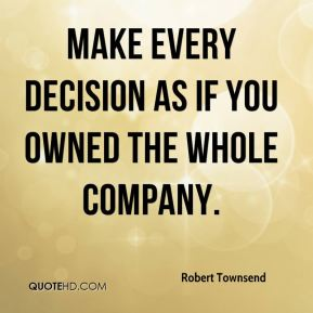 Make every decision as if you owned the whole company.