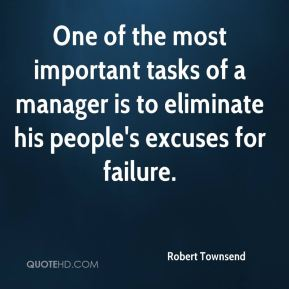 One of the most important tasks of a manager is to eliminate his people's excuses for failure.