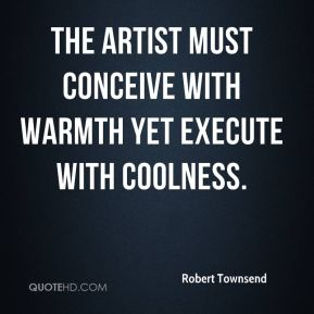 Robert Townsend  - The artist must conceive with warmth yet execute with coolness.