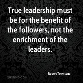 True leadership must be for the benefit of the followers, not the enrichment of the leaders.