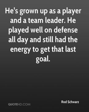 Rod Schwarz  - He's grown up as a player and a team leader. He played well on defense all day and still had the energy to get that last goal.