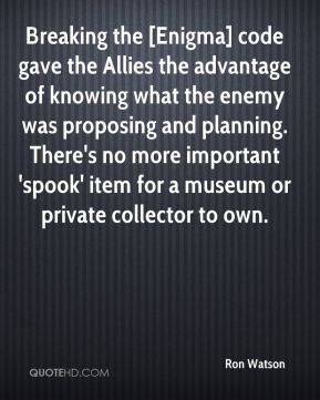 Breaking the [Enigma] code gave the Allies the advantage of knowing what the enemy was proposing and planning. There's no more important 'spook' item for a museum or private collector to own.