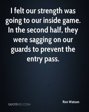 I felt our strength was going to our inside game. In the second half, they were sagging on our guards to prevent the entry pass.