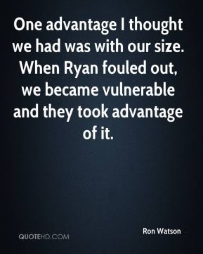 Ron Watson  - One advantage I thought we had was with our size. When Ryan fouled out, we became vulnerable and they took advantage of it.
