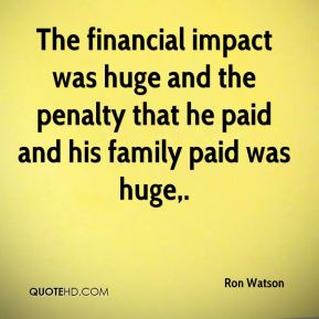 Ron Watson  - The financial impact was huge and the penalty that he paid and his family paid was huge.