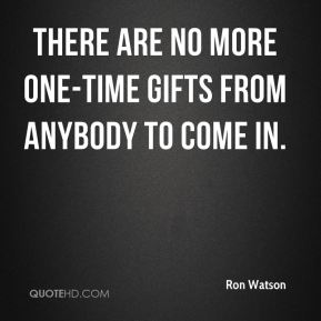 Ron Watson  - There are no more one-time gifts from anybody to come in.