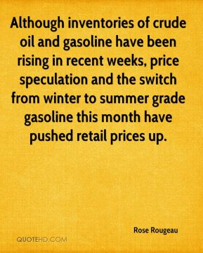 Rose Rougeau  - Although inventories of crude oil and gasoline have been rising in recent weeks, price speculation and the switch from winter to summer grade gasoline this month have pushed retail prices up.