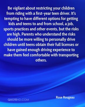 Rose Rougeau  - Be vigilant about restricting your children from riding with a first-year teen driver. It's tempting to have different options for getting kids and teens to and from school, a job, sports practices and other events, but the risks are high. Parents who understand the risks should be more willing to personally drive children until teens obtain their full licenses or have gained enough driving experience to make them feel comfortable with transporting others.