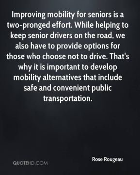 Improving mobility for seniors is a two-pronged effort. While helping to keep senior drivers on the road, we also have to provide options for those who choose not to drive. That's why it is important to develop mobility alternatives that include safe and convenient public transportation.