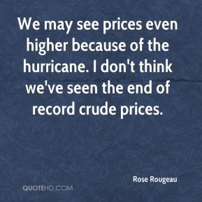 We may see prices even higher because of the hurricane. I don't think we've seen the end of record crude prices.