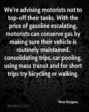 We're advising motorists not to top-off their tanks. With the price of gasoline escalating, motorists can conserve gas by making sure their vehicle is routinely maintained, consolidating trips, car pooling, using mass transit and for short trips try bicycling or walking.