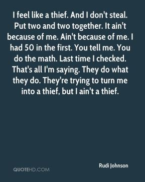 I feel like a thief. And I don't steal. Put two and two together. It ain't because of me. Ain't because of me. I had 50 in the first. You tell me. You do the math. Last time I checked. That's all I'm saying. They do what they do. They're trying to turn me into a thief, but I ain't a thief.