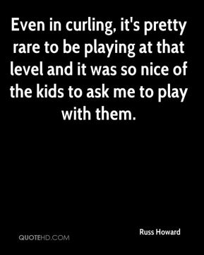 Even in curling, it's pretty rare to be playing at that level and it was so nice of the kids to ask me to play with them.