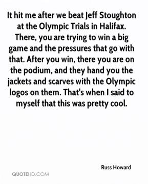 It hit me after we beat Jeff Stoughton at the Olympic Trials in Halifax. There, you are trying to win a big game and the pressures that go with that. After you win, there you are on the podium, and they hand you the jackets and scarves with the Olympic logos on them. That's when I said to myself that this was pretty cool.