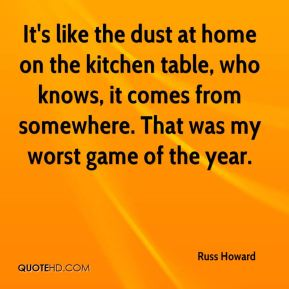 It's like the dust at home on the kitchen table, who knows, it comes from somewhere. That was my worst game of the year.