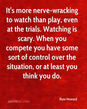 It's more nerve-wracking to watch than play, even at the trials. Watching is scary. When you compete you have some sort of control over the situation, or at least you think you do.