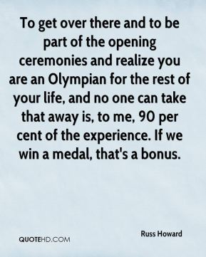 To get over there and to be part of the opening ceremonies and realize you are an Olympian for the rest of your life, and no one can take that away is, to me, 90 per cent of the experience. If we win a medal, that's a bonus.