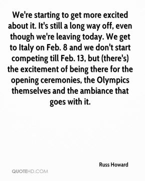We're starting to get more excited about it. It's still a long way off, even though we're leaving today. We get to Italy on Feb. 8 and we don't start competing till Feb. 13, but (there's) the excitement of being there for the opening ceremonies, the Olympics themselves and the ambiance that goes with it.