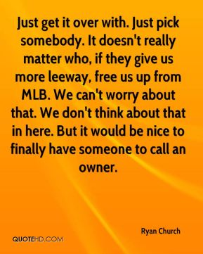 Just get it over with. Just pick somebody. It doesn't really matter who, if they give us more leeway, free us up from MLB. We can't worry about that. We don't think about that in here. But it would be nice to finally have someone to call an owner.